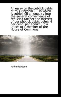 An Essay on the Publick Debts of This Kingdom ... to Which Is Subjoined an Enquiry Into the General (Paperback): Nathaniel Gould