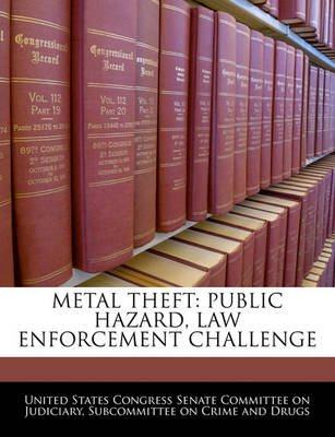 Metal Theft - Public Hazard, Law Enforcement Challenge (Paperback): United States Congress Senate Committee