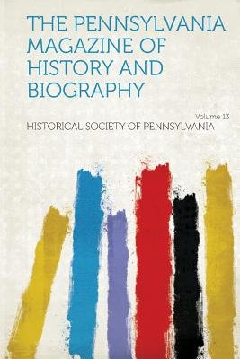 The Pennsylvania Magazine of History and Biography Volume 13 (Paperback): Historical Society of Pennsylvania.