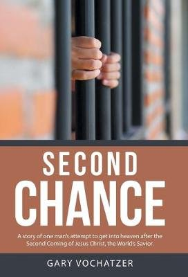 Second Chance - A Story of One Man's Attempt to Get Into Heaven After the Second Coming of Jesus Christ, the World's...