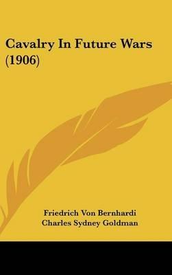 Cavalry in Future Wars (1906) (Hardcover): Friedrich Von Bernhardi
