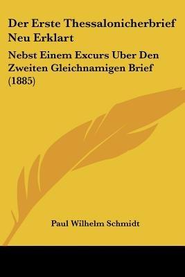 Der Erste Thessalonicherbrief Neu Erklart - Nebst Einem Excurs Uber Den Zweiten Gleichnamigen Brief (1885) (English, German,...