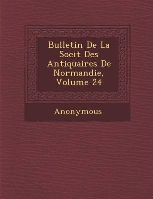 Bulletin de La Soci T Des Antiquaires de Normandie, Volume 24 (English, French, Paperback): Anonymous