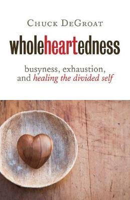 Wholeheartedness - Busyness, Exhaustion, and Healing the Divided Self (Paperback): Chuck Degroat