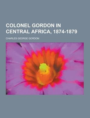 Colonel Gordon in Central Africa, 1874-1879 (Paperback): Charles George Gordon