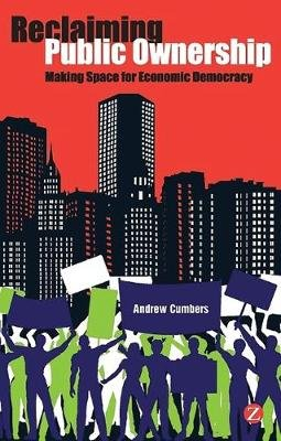 Reclaiming Public Ownership - Making Space for Economic Democracy (Electronic book text, 1st edition): Andrew Cumbers