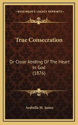 True Consecration True Consecration - Or Close Abiding of the Heart in God (1876) or Close Abiding of the Heart in God (1876)...