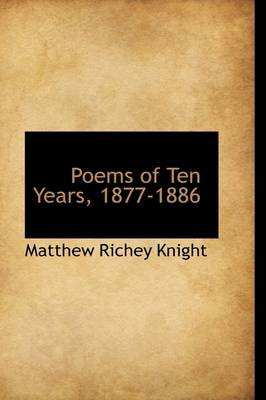 Poems of Ten Years, 1877-1886 (Hardcover): Matthew Richey Knight