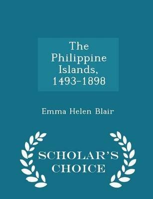 The Philippine Islands, 1493-1898 - Scholar's Choice Edition (Paperback): Emma Helen Blair