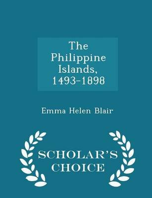 The Philippine Islands, 1493-1898 - Scholar's Choice Edition (Paperback): Emma Helen Blair