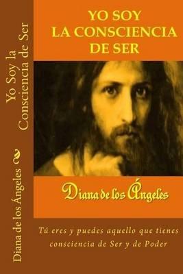 Yo Soy La Consciencia de Ser - Tu Eres y Puedes Aquello Que Tienes Consciencia de Ser y de Poder (Spanish, Paperback): Diana De...