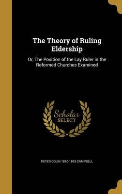 The Theory of Ruling Eldership - Or, the Position of the Lay Ruler in the Reformed Churches Examined (Hardcover): Peter Colin...