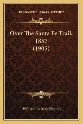 Over the Santa Fe Trail, 1857 (1905) (Paperback): William Barclay Napton