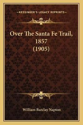 Over the Santa Fe Trail, 1857 (1905) (Paperback): William Barclay Napton