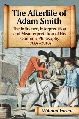 The Afterlife of Adam Smith - The Influence, Interpretation and Misinterpretation of His Economic Philosophy, 1760s-2010s...
