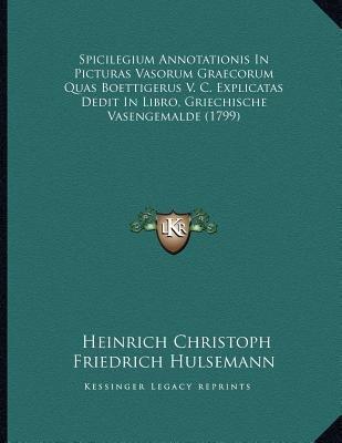 Spicilegium Annotationis in Picturas Vasorum Graecorum Quas Boettigerus V. C. Explicatas Dedit in Libro, Griechische...