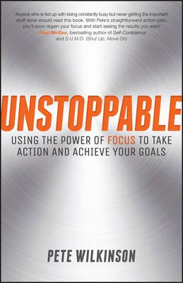 Unstoppable - Using the Power of Focus to Take Action and Achieve your Goals (Electronic book text, 1st edition): Pete Wilkinson
