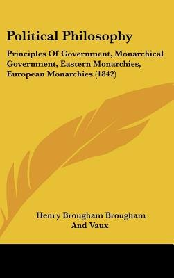 Political Philosophy - Principles of Government, Monarchical Government, Eastern Monarchies, European Monarchies (1842)...