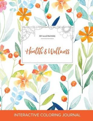 Adult Coloring Journal - Health & Wellness (Pet Illustrations, Springtime Floral) (Paperback): Courtney Wegner