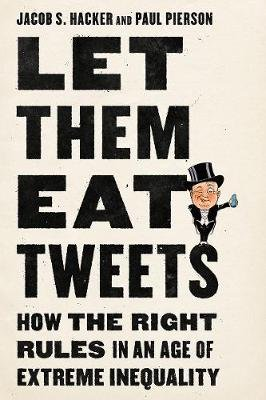 Let them Eat Tweets - How the Right Rules in an Age of Extreme Inequality (Hardcover): Jacob S. Hacker, Paul Pierson