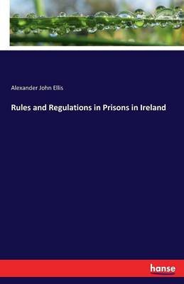 Rules and Regulations in Prisons in Ireland (Paperback): Alexander John Ellis