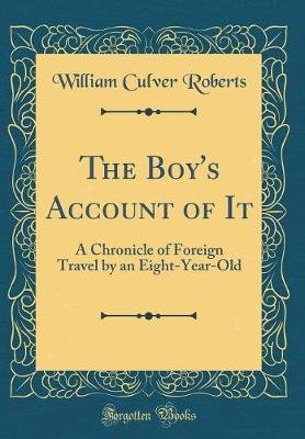The Boy's Account of It - A Chronicle of Foreign Travel by an Eight-Year-Old (Classic Reprint) (Hardcover): William Culver...