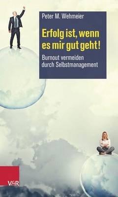 Erfolg Ist, Wenn Es Mir Gut Geht! - Burnout Vermeiden Durch Selbstmanagement (German, Paperback, 2nd): Peter M Wehmeier