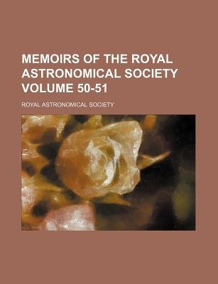 Memoirs of the Royal Astronomical Society Volume 50-51 (Paperback): Royal Astronomical Society