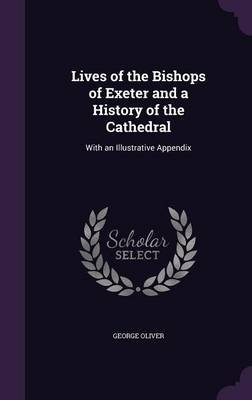 Lives of the Bishops of Exeter and a History of the Cathedral - With an Illustrative Appendix (Hardcover): George Oliver