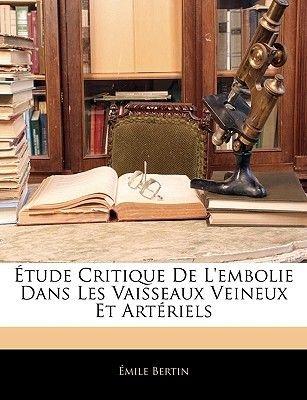 Etude Critique de L'Embolie Dans Les Vaisseaux Veineux Et Arteriels (French, Paperback): Mile Bertin, Emile Bertin