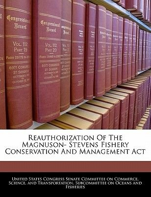 Reauthorization of the Magnuson- Stevens Fishery Conservation and Management ACT (Paperback): United States Congress Senate...