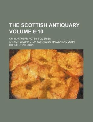 The Scottish Antiquary Volume 9-10; Or, Northern Notes & Queries (Paperback): Arthur Washington Cornelius Hallen