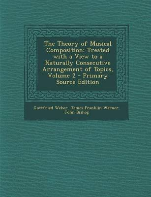 The Theory of Musical Composition - Treated with a View to a Naturally Consecutive Arrangement of Topics, Volume 2 - Primary...