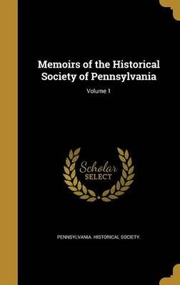 Memoirs of the Historical Society of Pennsylvania; Volume 1 (Hardcover): Pennsylvania. Historical society.