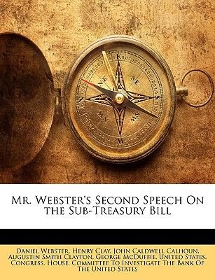 Mr. Webster's Second Speech on the Sub-Treasury Bill (Paperback): Daniel Webster, Henry Clay, John C. Calhoun