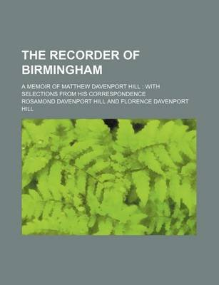 The Recorder of Birmingham; A Memoir of Matthew Davenport Hill with Selections from His Correspondence (Paperback): Rosamond...