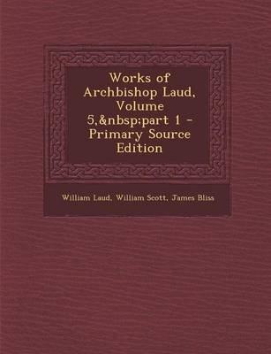 Works of Archbishop Laud, Volume 5, Part 1 (Paperback): William Laud, William Scott, James Bliss