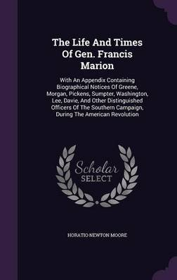 The Life and Times of Gen. Francis Marion - With an Appendix Containing Biographical Notices of Greene, Morgan, Pickens,...