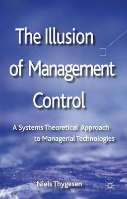 The Illusion of Management Control - A Systems Theoretical Approach to Managerial Technologies (Hardcover): Niels Thygesen