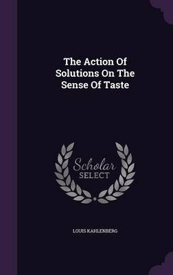 The Action of Solutions on the Sense of Taste (Hardcover): Louis Kahlenberg