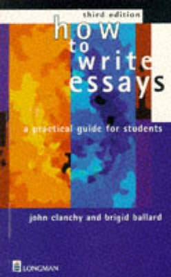 How to Write Essays - A Practical Guide for Students (Paperback, 3rd Revised edition): John Clanchy, Brigid Ballard