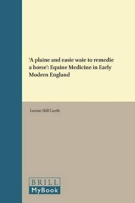 'A plaine and easie waie to remedie a horse' - Equine Medicine in Early Modern England (Hardcover): Louise Hill Curth