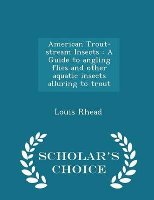 American Trout-Stream Insects - A Guide to Angling Flies and Other Aquatic Insects Alluring to Trout - Scholar's Choice...