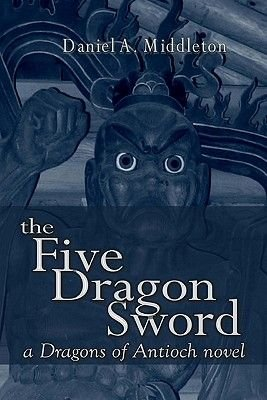 The Five Dragon Sword - A Dragons of Antioch Novel (Paperback): Daniel A. Middleton