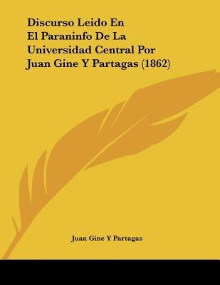 Discurso Leido En El Paraninfo de La Universidad Central Por Juan Gine y Partagas (1862) (Spanish, Paperback): Juan Gine y....
