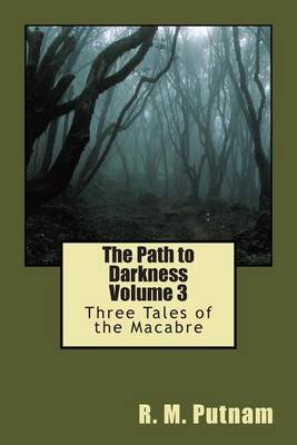 The Path to Darkness Volume 3 - Three Tales of the Macabre (Paperback): R M Putnam