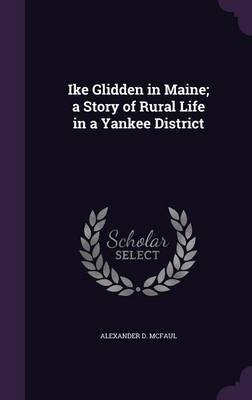 Ike Glidden in Maine; A Story of Rural Life in a Yankee District (Hardcover): Alexander D. McFaul
