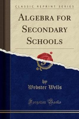 Algebra for Secondary Schools (Classic Reprint) (Paperback): Webster Wells