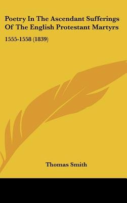 Poetry In The Ascendant Sufferings Of The English Protestant Martyrs - 1555-1558 (1839) (Hardcover): Thomas Smith