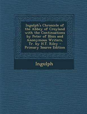 Ingulph's Chronicle of the Abbey of Croyland with the Continuations by Peter of Blois and Anonymous Writers, Tr. by H.T....